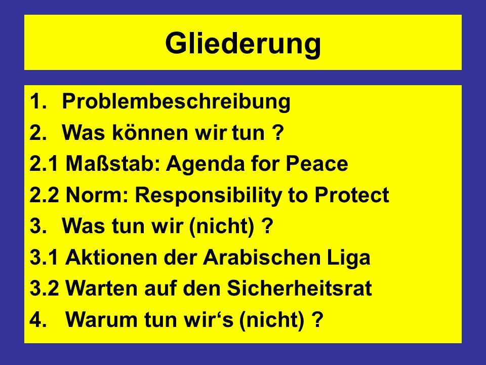 Gliederung 1.Problembeschreibung 2.Was können wir tun ? 2.1 Maßstab: Agenda for Peace 2.2 Norm: Responsibility to Protect 3.Was tun wir (nicht) ? 3.1