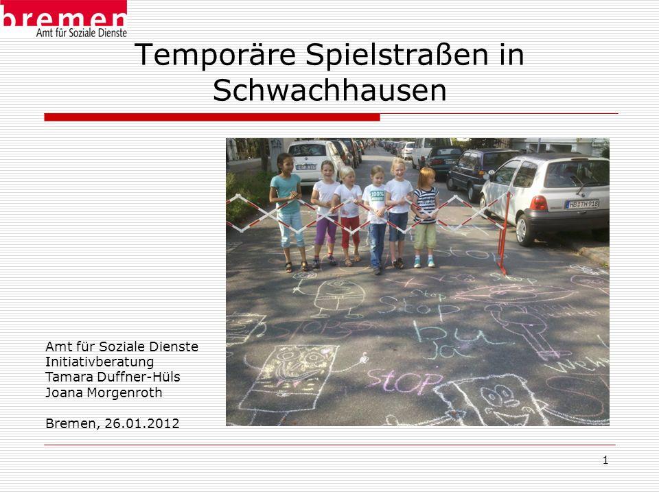1 Temporäre Spielstraßen in Schwachhausen Amt für Soziale Dienste Initiativberatung Tamara Duffner-Hüls Joana Morgenroth Bremen, 26.01.2012