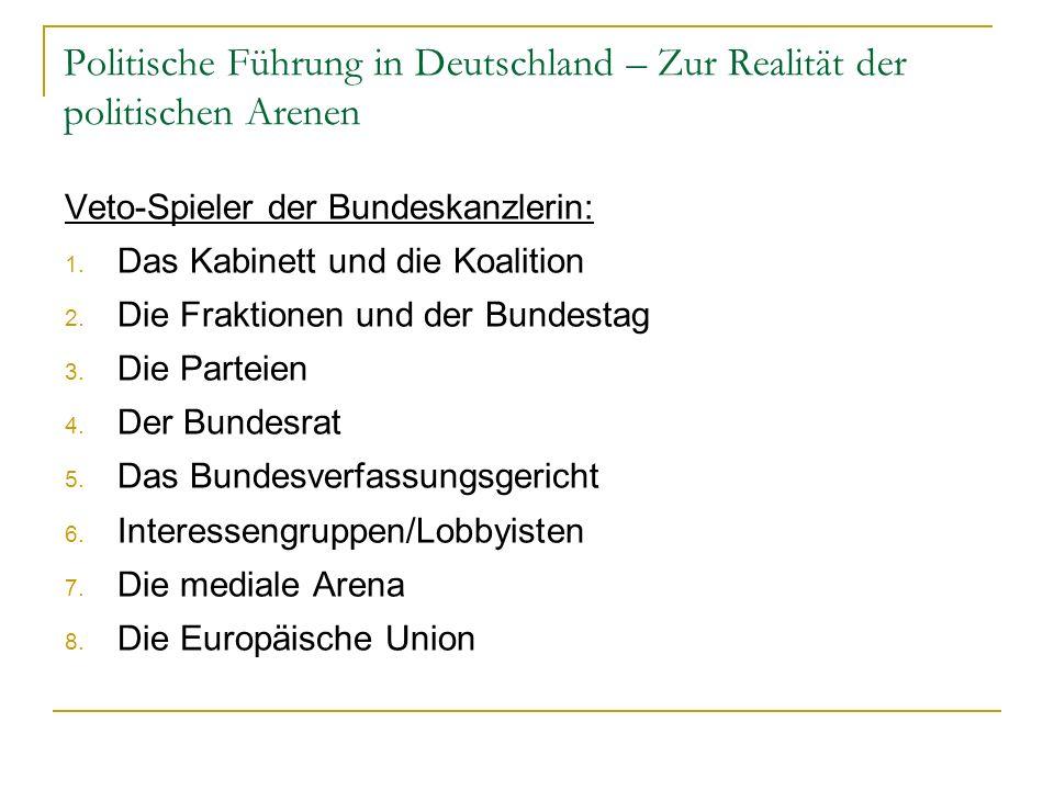 Politische Führung in Deutschland – Zur Realität der politischen Arenen Veto-Spieler der Bundeskanzlerin: 1. Das Kabinett und die Koalition 2. Die Fra