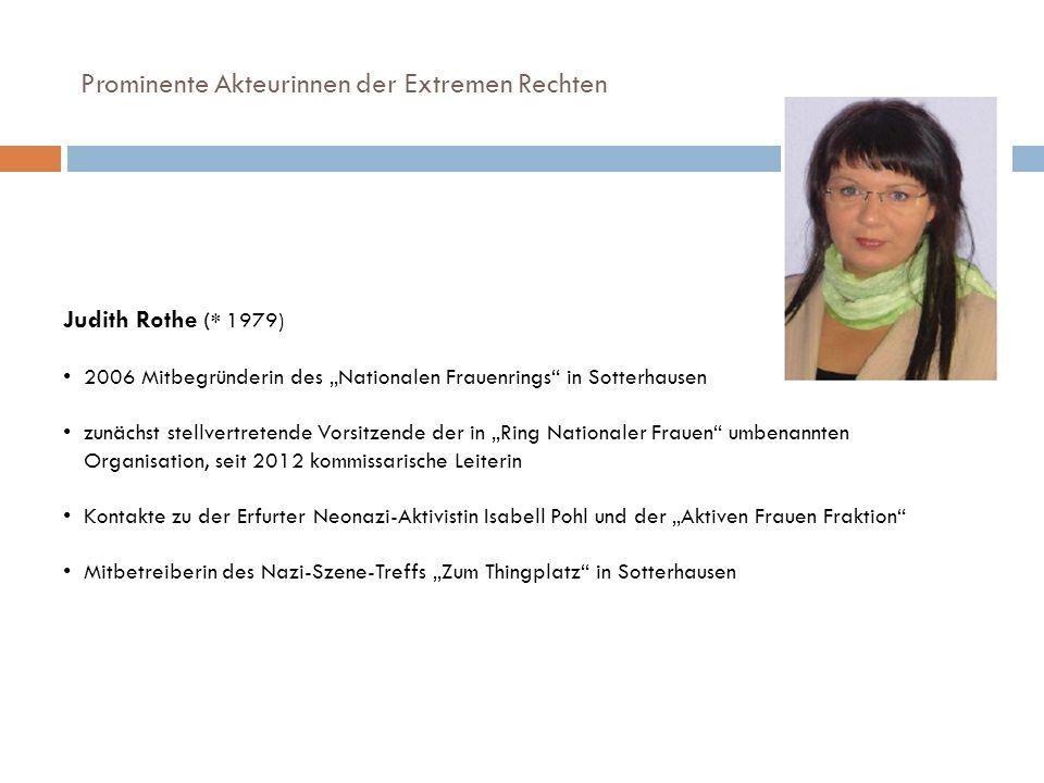 Prominente Akteurinnen der Extremen Rechten Judith Rothe (* 1979) 2006 Mitbegründerin des Nationalen Frauenrings in Sotterhausen zunächst stellvertret