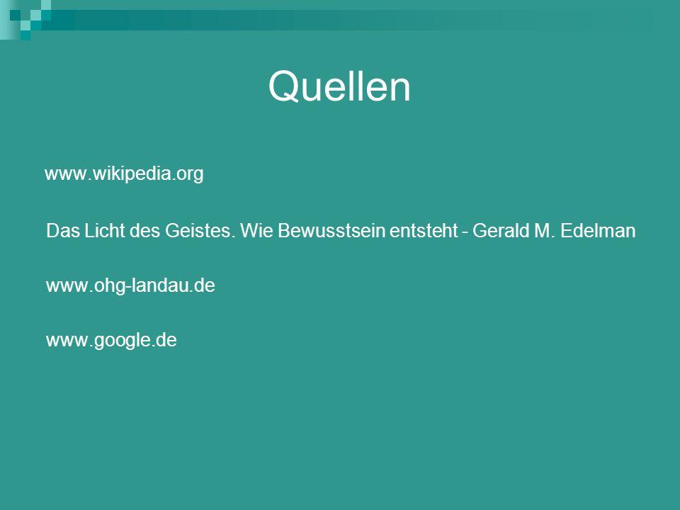 Quellen www.wikipedia.org Das Licht des Geistes. Wie Bewusstsein entsteht - Gerald M. Edelman www.ohg-landau.de www.google.de