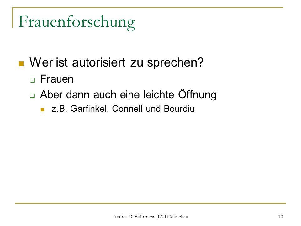 Andrea D. Bührmann, LMU München 10 Frauenforschung Wer ist autorisiert zu sprechen? Frauen Aber dann auch eine leichte Öffnung z.B. Garfinkel, Connell