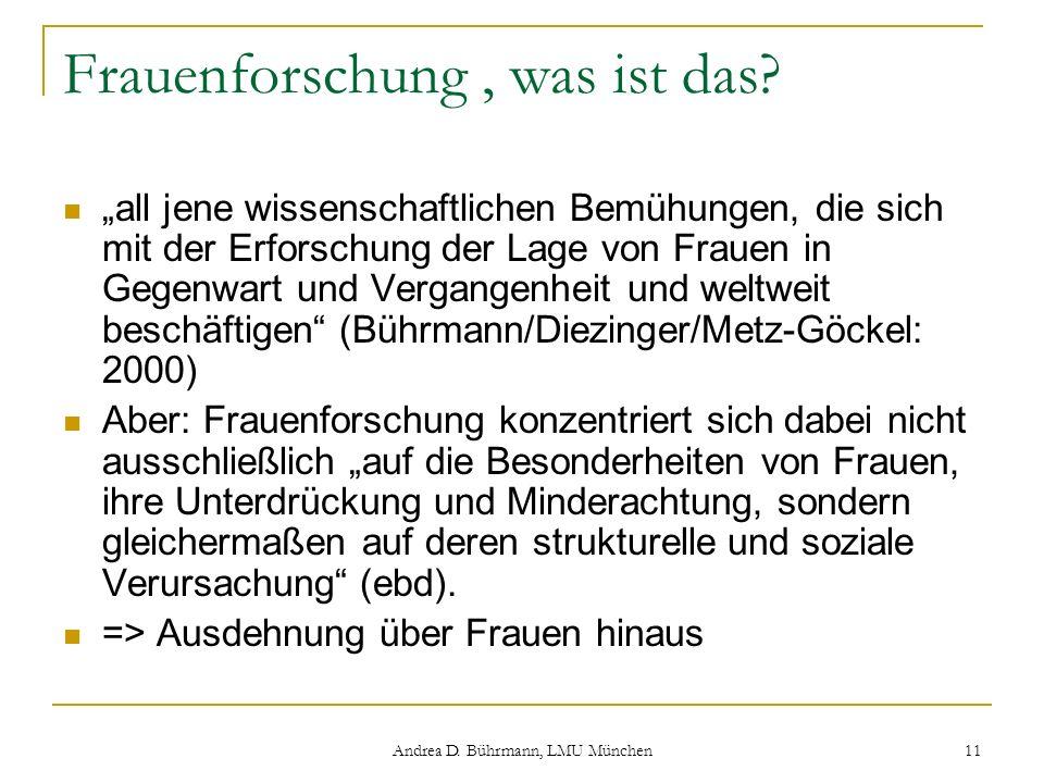 Andrea D. Bührmann, LMU München 11 Frauenforschung, was ist das? all jene wissenschaftlichen Bemühungen, die sich mit der Erforschung der Lage von Fra