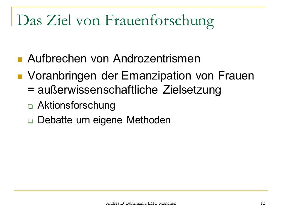 Andrea D. Bührmann, LMU München 12 Das Ziel von Frauenforschung Aufbrechen von Androzentrismen Voranbringen der Emanzipation von Frauen = außerwissens