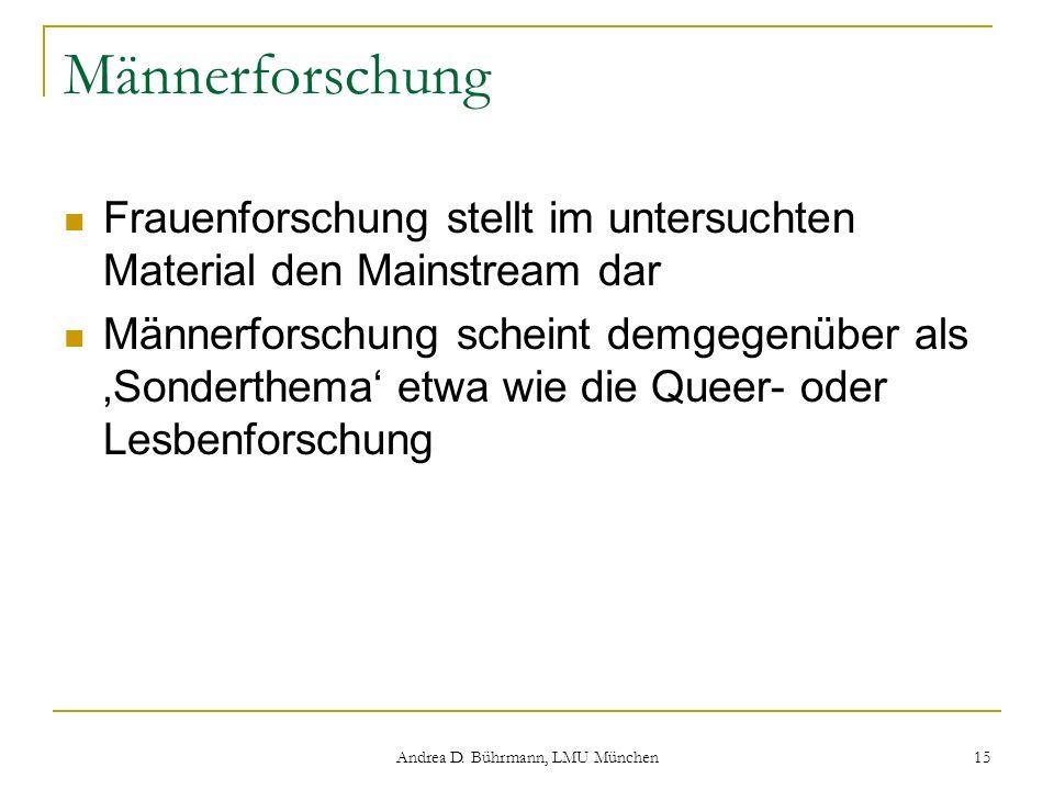 Andrea D. Bührmann, LMU München 15 Männerforschung Frauenforschung stellt im untersuchten Material den Mainstream dar Männerforschung scheint demgegen