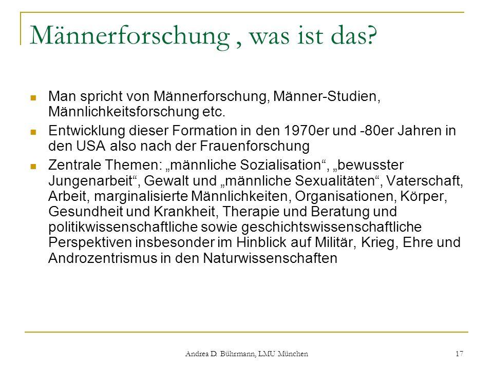 Andrea D. Bührmann, LMU München 17 Männerforschung, was ist das? Man spricht von Männerforschung, Männer-Studien, Männlichkeitsforschung etc. Entwickl