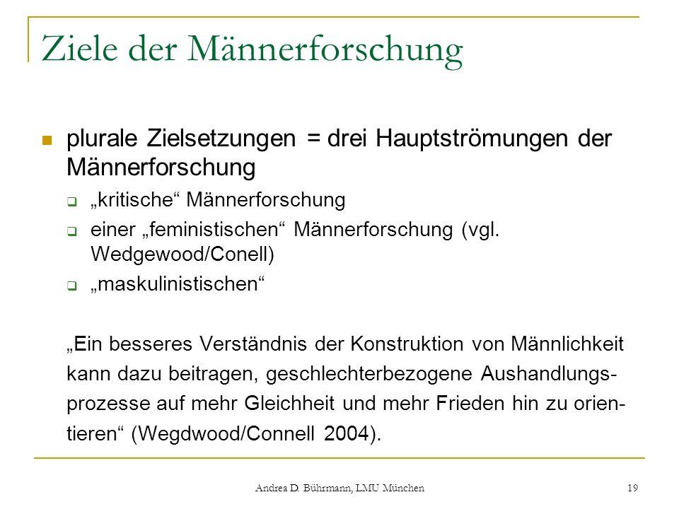 Andrea D. Bührmann, LMU München 19 Ziele der Männerforschung plurale Zielsetzungen = drei Hauptströmungen der Männerforschung kritische Männerforschun