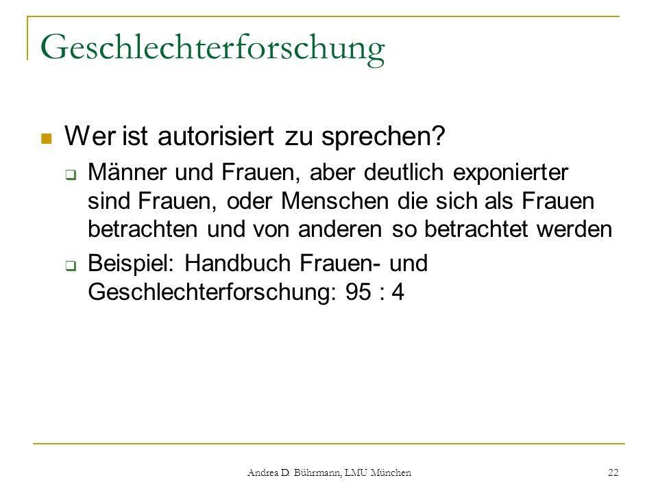 Andrea D. Bührmann, LMU München 22 Geschlechterforschung Wer ist autorisiert zu sprechen? Männer und Frauen, aber deutlich exponierter sind Frauen, od