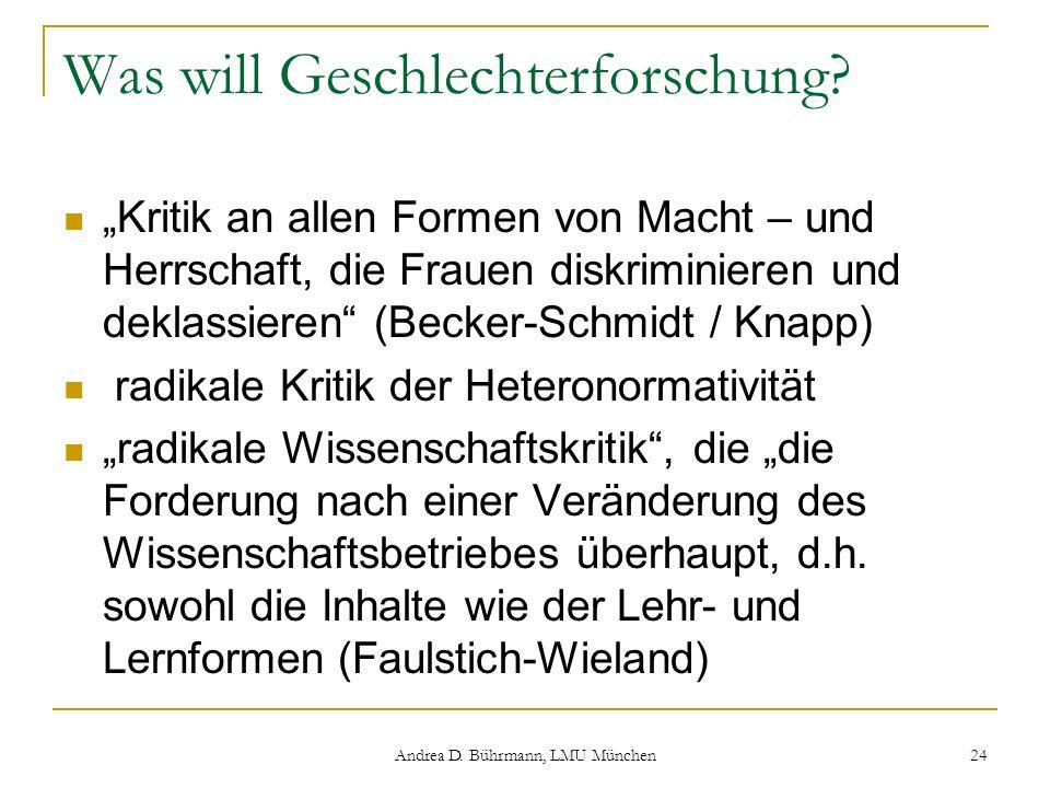 Andrea D. Bührmann, LMU München 24 Was will Geschlechterforschung? Kritik an allen Formen von Macht – und Herrschaft, die Frauen diskriminieren und de