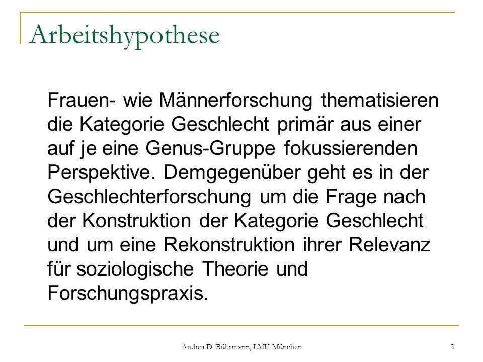 Andrea D. Bührmann, LMU München 5 Arbeitshypothese Frauen- wie Männerforschung thematisieren die Kategorie Geschlecht primär aus einer auf je eine Gen