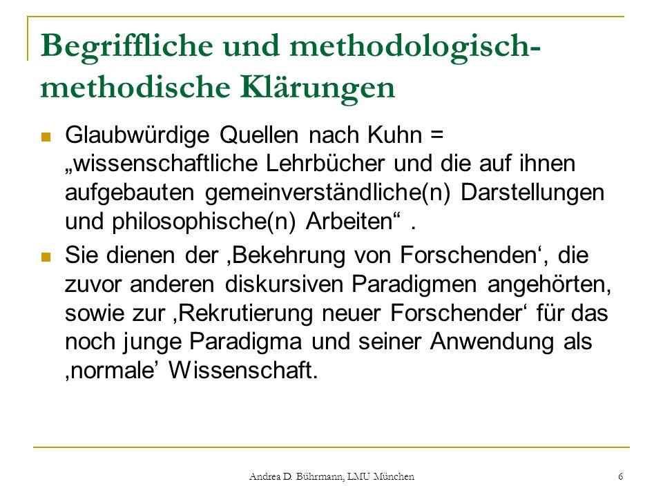 Andrea D. Bührmann, LMU München 6 Begriffliche und methodologisch- methodische Klärungen Glaubwürdige Quellen nach Kuhn = wissenschaftliche Lehrbücher