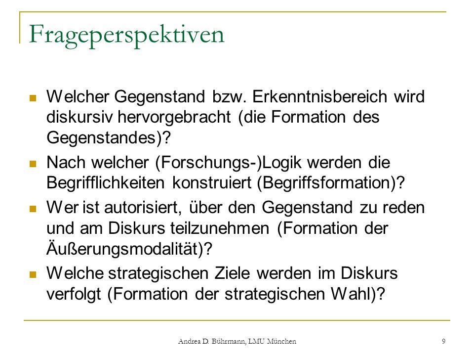 Andrea D. Bührmann, LMU München 9 Frageperspektiven Welcher Gegenstand bzw. Erkenntnisbereich wird diskursiv hervorgebracht (die Formation des Gegenst