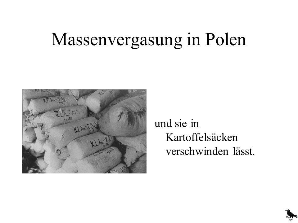 Massenvergasung in Polen und sie in Kartoffelsäcken verschwinden lässt.
