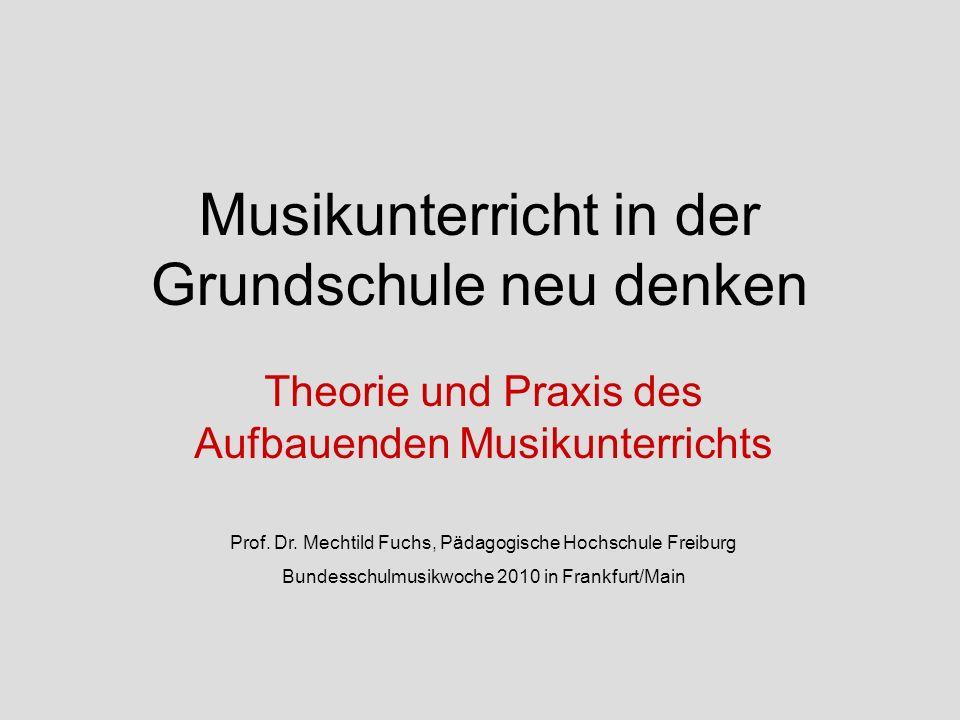 Musikunterricht in der Grundschule neu denken Theorie und Praxis des Aufbauenden Musikunterrichts Prof. Dr. Mechtild Fuchs, Pädagogische Hochschule Fr