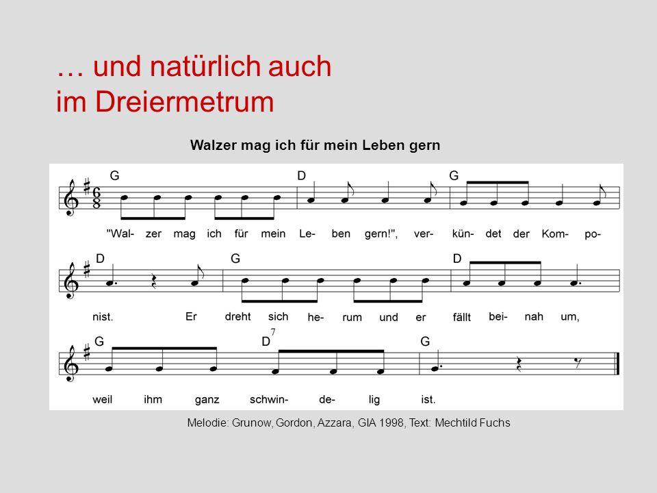 Melodie: Edwin E. Gordon, Text: Mechtild Fuchs … und natürlich auch im Dreiermetrum Walzer mag ich für mein Leben gern Melodie: Grunow, Gordon, Azzara