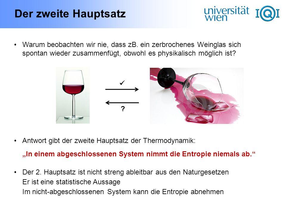 Der zweite Hauptsatz Warum beobachten wir nie, dass zB. ein zerbrochenes Weinglas sich spontan wieder zusammenfügt, obwohl es physikalisch möglich ist