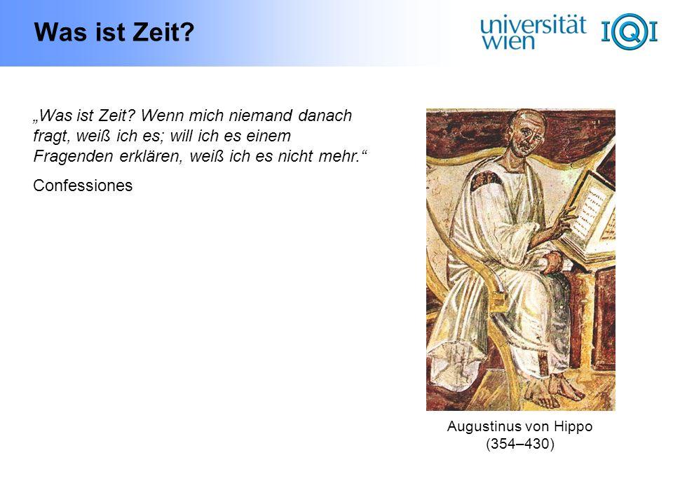 Was ist Zeit? Augustinus von Hippo (354–430) Was ist Zeit? Wenn mich niemand danach fragt, weiß ich es; will ich es einem Fragenden erklären, weiß ich