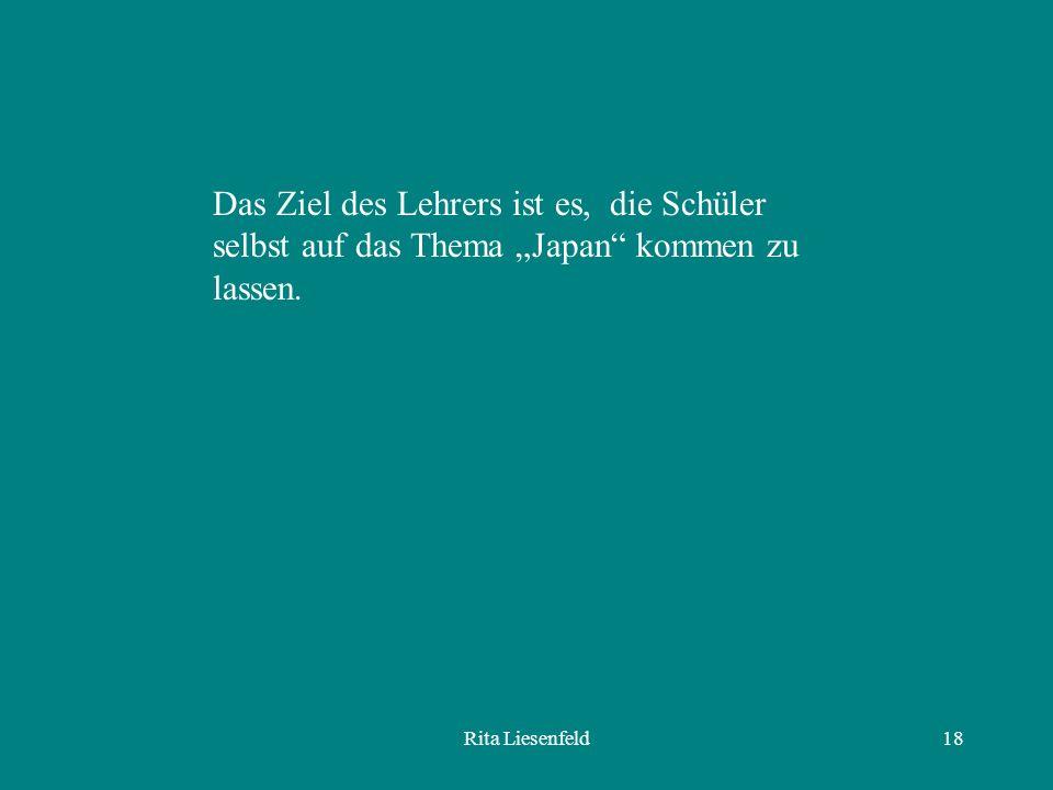 Rita Liesenfeld18 Das Ziel des Lehrers ist es, die Schüler selbst auf das Thema Japan kommen zu lassen.