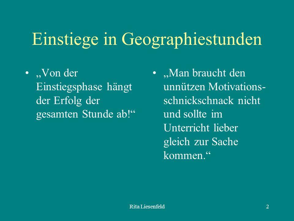 Rita Liesenfeld2 Einstiege in Geographiestunden Von der Einstiegsphase hängt der Erfolg der gesamten Stunde ab.