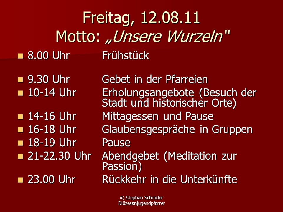 © Stephan Schröder Diözesanjugendpfarrer Freitag, 12.08.11 Motto: Unsere Wurzeln 8.00 UhrFrühstück 8.00 UhrFrühstück 9.30 Uhr Gebet in der Pfarreien 9