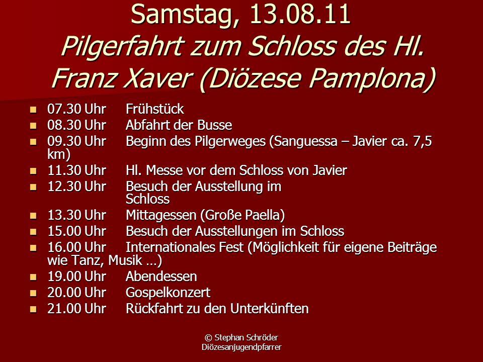 © Stephan Schröder Diözesanjugendpfarrer Samstag, 13.08.11 Pilgerfahrt zum Schloss des Hl. Franz Xaver (Diözese Pamplona) 07.30 UhrFrühstück 07.30 Uhr