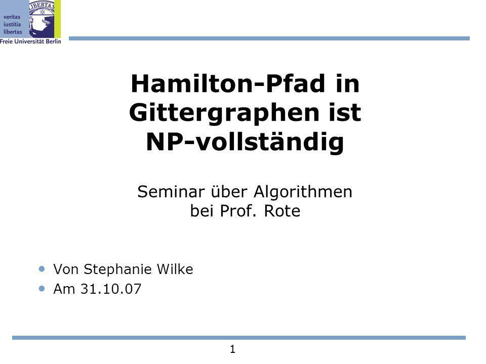 1 Hamilton-Pfad in Gittergraphen ist NP-vollständig Seminar über Algorithmen bei Prof. Rote Von Stephanie Wilke Am 31.10.07