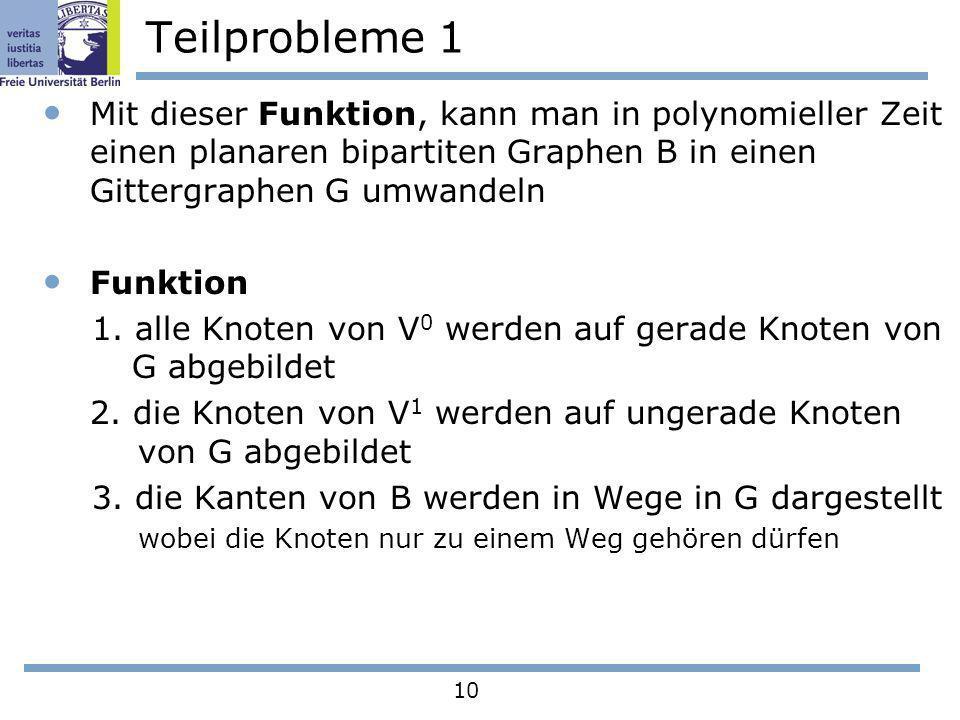 10 Teilprobleme 1 Mit dieser Funktion, kann man in polynomieller Zeit einen planaren bipartiten Graphen B in einen Gittergraphen G umwandeln Funktion