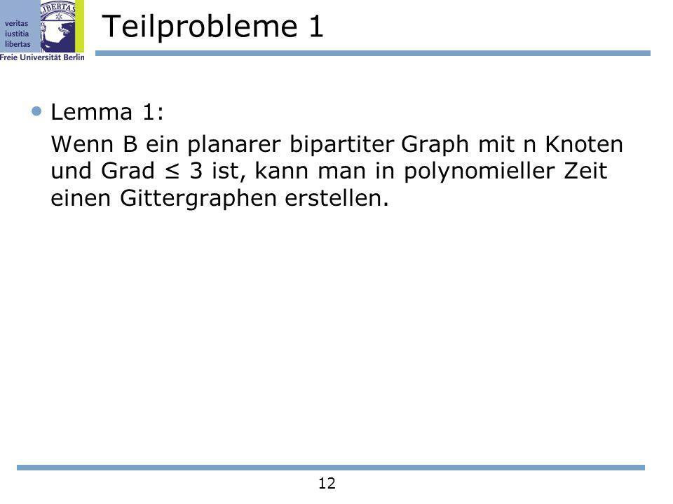 12 Teilprobleme 1 Lemma 1: Wenn B ein planarer bipartiter Graph mit n Knoten und Grad 3 ist, kann man in polynomieller Zeit einen Gittergraphen erstel