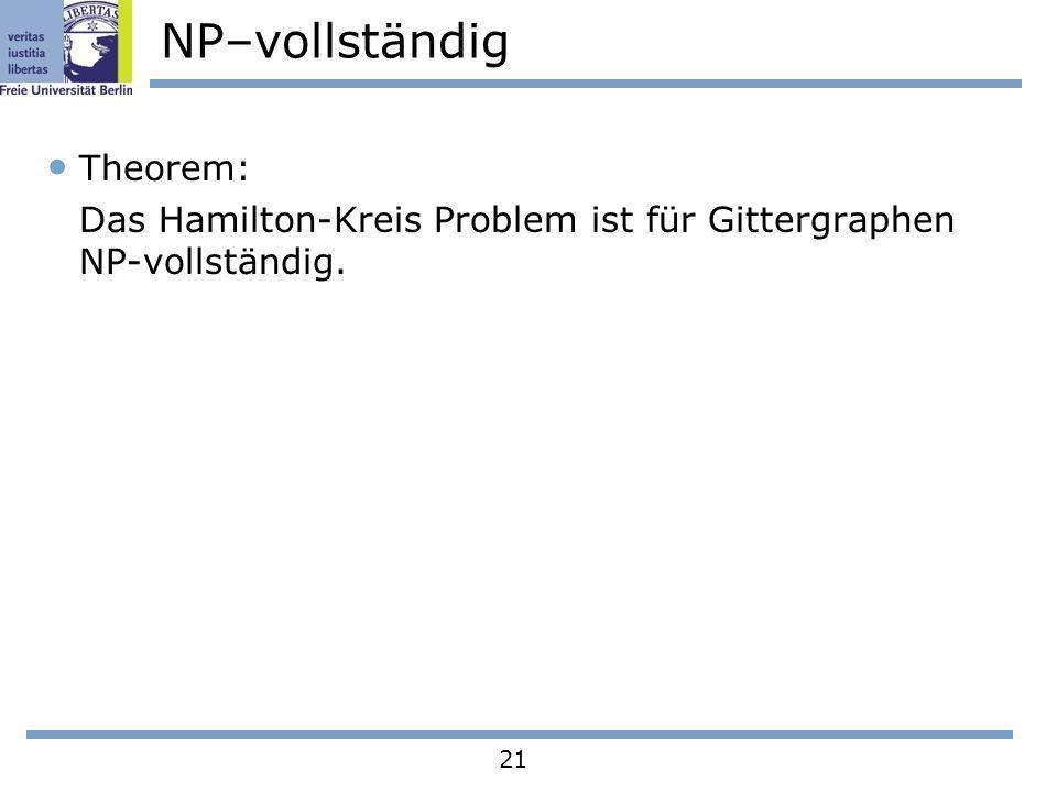 21 NP–vollständig Theorem: Das Hamilton-Kreis Problem ist für Gittergraphen NP-vollständig.