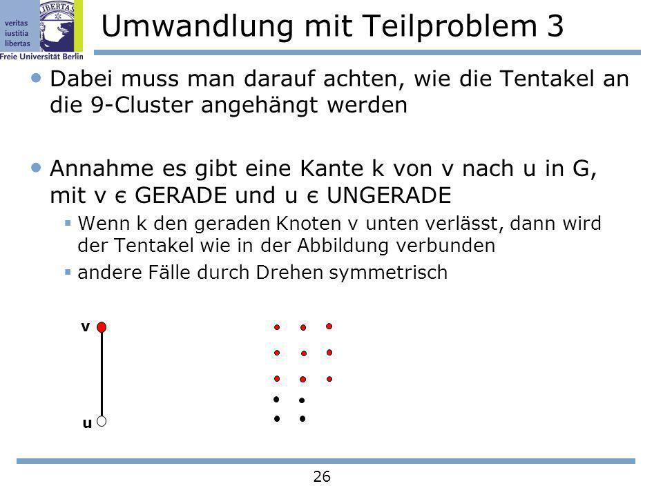 26 Umwandlung mit Teilproblem 3 Dabei muss man darauf achten, wie die Tentakel an die 9-Cluster angehängt werden Annahme es gibt eine Kante k von v na