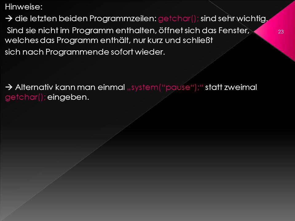 Hinweise: die letzten beiden Programmzeilen: getchar(); sind sehr wichtig. Sind sie nicht im Programm enthalten, öffnet sich das Fenster, welches das