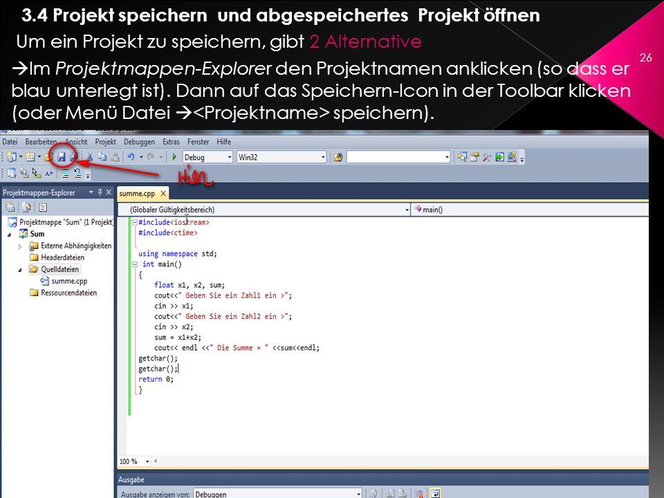 3.4 Projekt speichern und abgespeichertes Projekt öffnen Um ein Projekt zu speichern, gibt 2 Alternative Im Projektmappen-Explorer den Projektnamen an