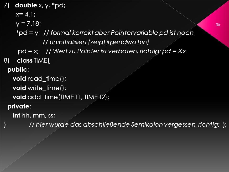 7) double x, y, *pd; x= 4.1; y = 7.18; *pd = y; // formal korrekt aber Pointervariable pd ist noch // uninitialisiert (zeigt irgendwo hin) pd = x; //