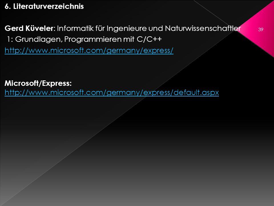 6. Literaturverzeichnis Gerd Küveler : Informatik für Ingenieure und Naturwissenschaftler 1: Grundlagen, Programmieren mit C/C++ http://www.microsoft.
