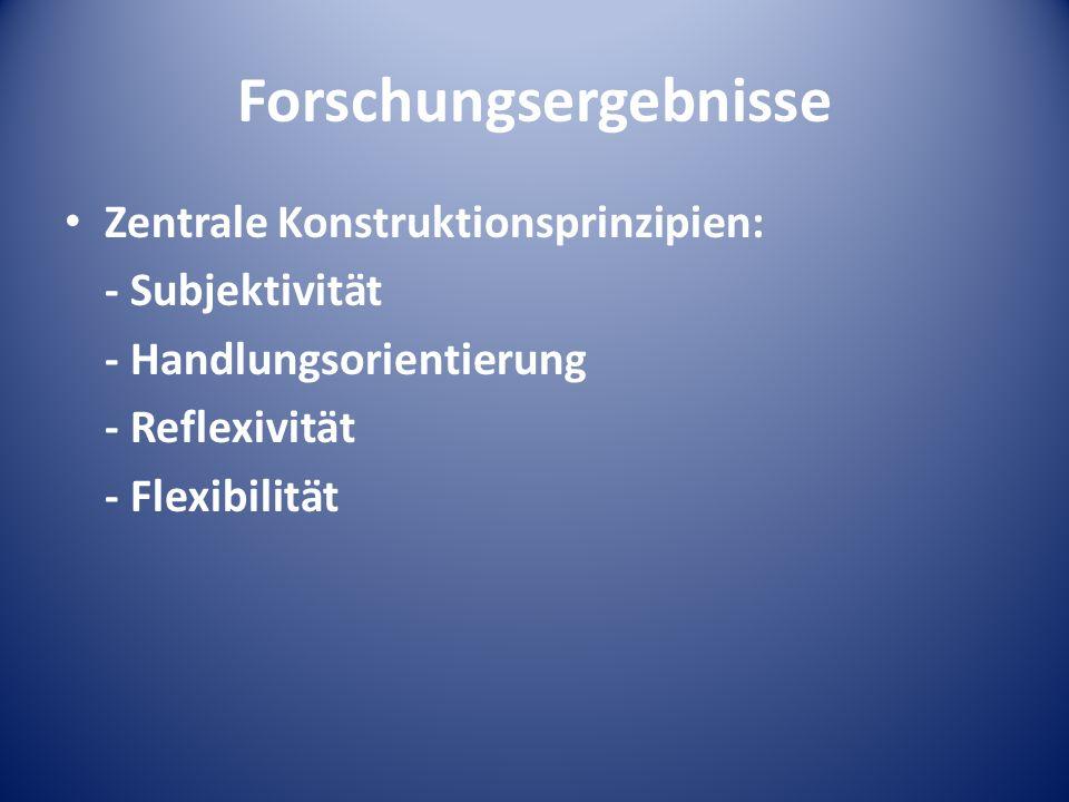 Forschungsergebnisse Zentrale Konstruktionsprinzipien: - Subjektivität - Handlungsorientierung - Reflexivität - Flexibilität