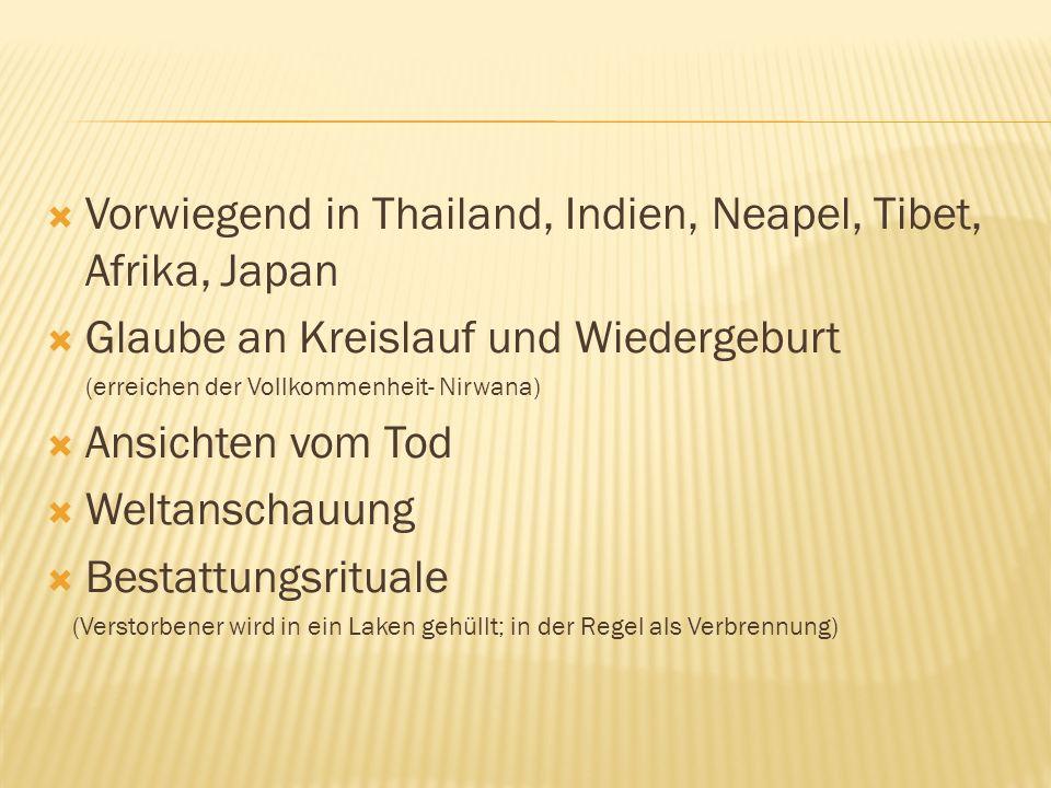 Vorwiegend in Thailand, Indien, Neapel, Tibet, Afrika, Japan Glaube an Kreislauf und Wiedergeburt (erreichen der Vollkommenheit- Nirwana) Ansichten vo