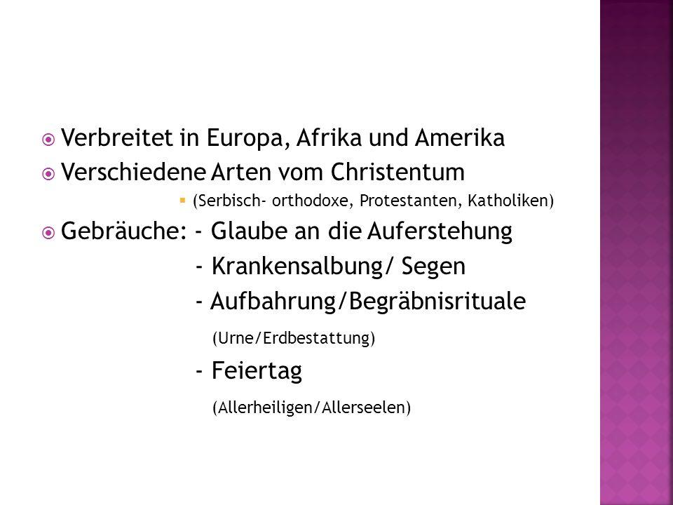 Verbreitet in Europa, Afrika und Amerika Verschiedene Arten vom Christentum (Serbisch- orthodoxe, Protestanten, Katholiken) Gebräuche: - Glaube an die