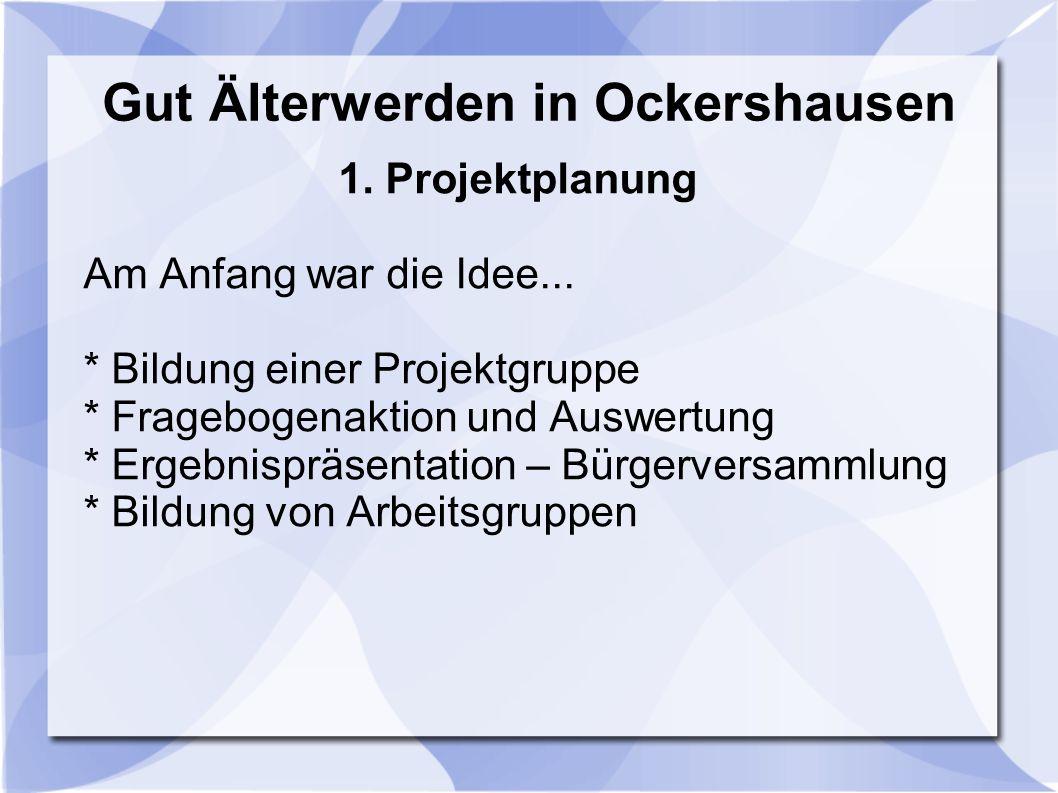 Gut Älterwerden in Ockershausen 1. Projektplanung Am Anfang war die Idee... * Bildung einer Projektgruppe * Fragebogenaktion und Auswertung * Ergebnis