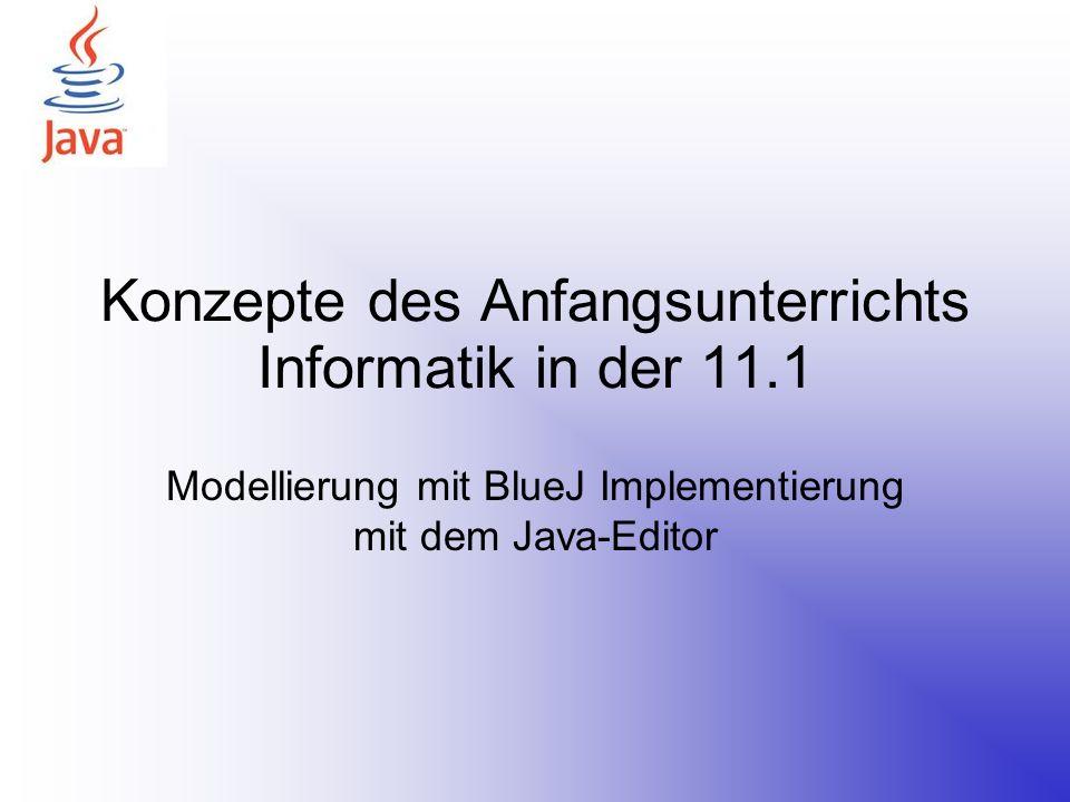 Konzepte des Anfangsunterrichts Informatik in der 11.1 Modellierung mit BlueJ Implementierung mit dem Java-Editor