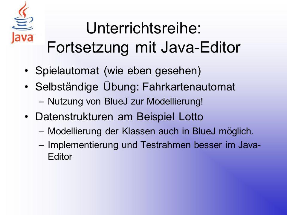 Unterrichtsreihe: Fortsetzung mit Java-Editor Spielautomat (wie eben gesehen) Selbständige Übung: Fahrkartenautomat –Nutzung von BlueJ zur Modellierun