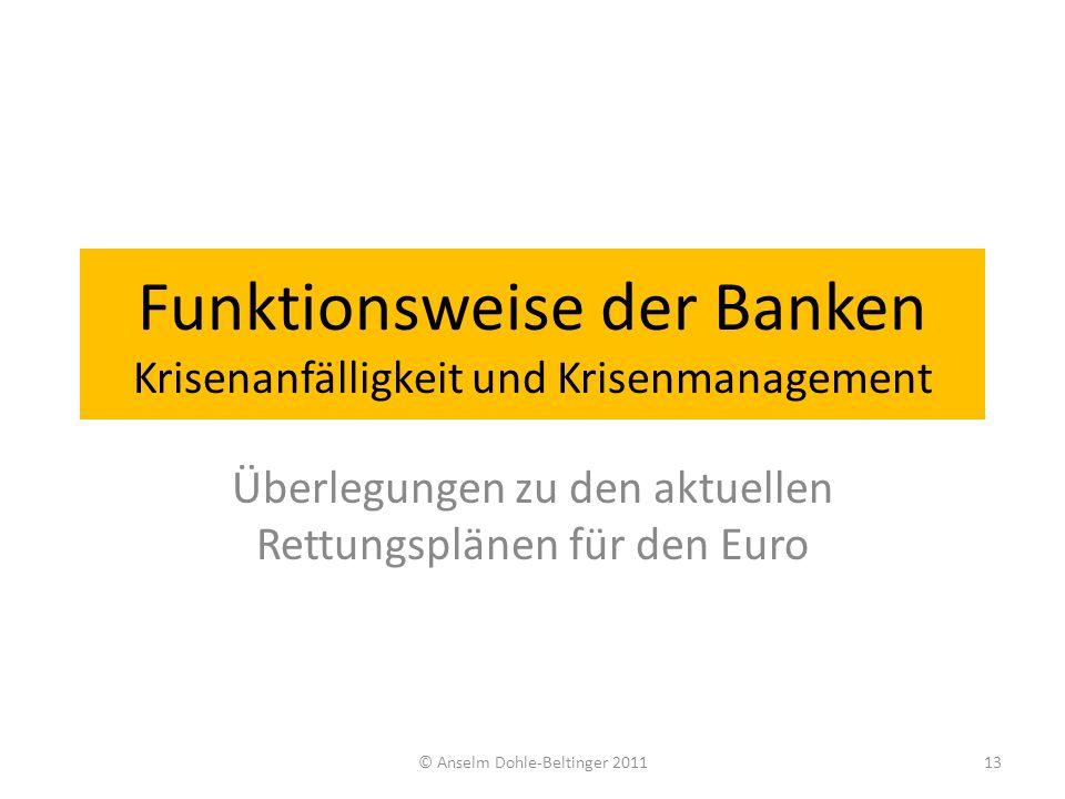 Funktionsweise der Banken Krisenanfälligkeit und Krisenmanagement Überlegungen zu den aktuellen Rettungsplänen für den Euro 13© Anselm Dohle-Beltinger