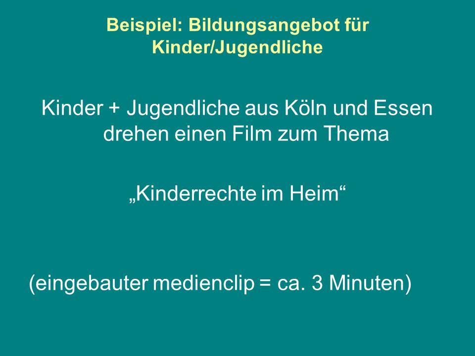 Beispiel: Bildungsangebot für Kinder/Jugendliche Kinder + Jugendliche aus Köln und Essen drehen einen Film zum Thema Kinderrechte im Heim (eingebauter