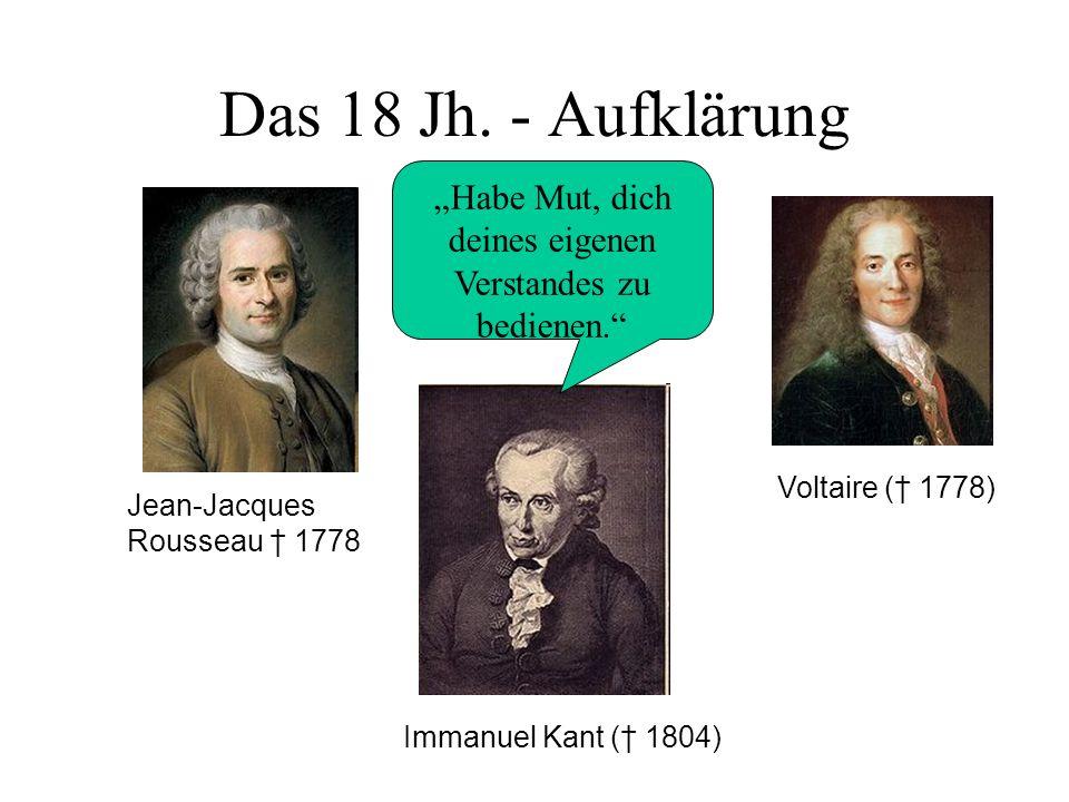 Das 18 Jh. - Aufklärung Voltaire ( 1778) Jean-Jacques Rousseau 1778 Habe Mut, dich deines eigenen Verstandes zu bedienen. Immanuel Kant ( 1804)