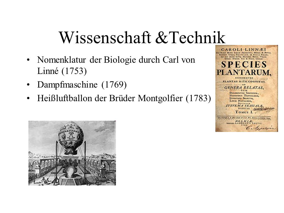 Wissenschaft &Technik Nomenklatur der Biologie durch Carl von Linné (1753) Dampfmaschine (1769) Heißluftballon der Brüder Montgolfier (1783)