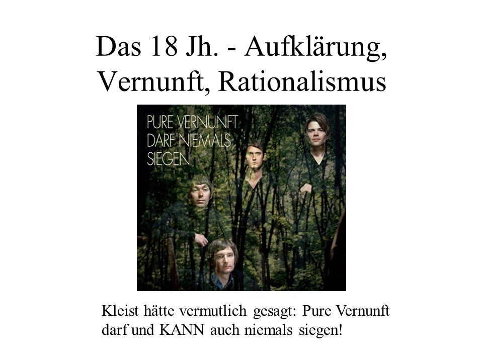 Das 18 Jh. - Aufklärung, Vernunft, Rationalismus Kleist hätte vermutlich gesagt: Pure Vernunft darf und KANN auch niemals siegen!