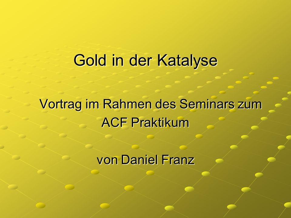 Gold in der Katalyse Vortrag im Rahmen des Seminars zum Vortrag im Rahmen des Seminars zum ACF Praktikum von Daniel Franz