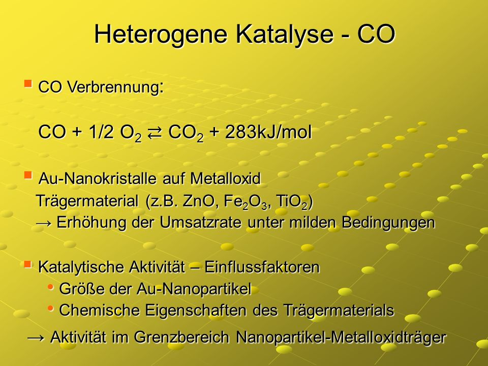 Heterogene Katalyse - CO CO Verbrennung : CO Verbrennung : CO + 1/2 O 2 CO 2 + 283kJ/mol CO + 1/2 O 2 CO 2 + 283kJ/mol Au-Nanokristalle auf Metalloxid