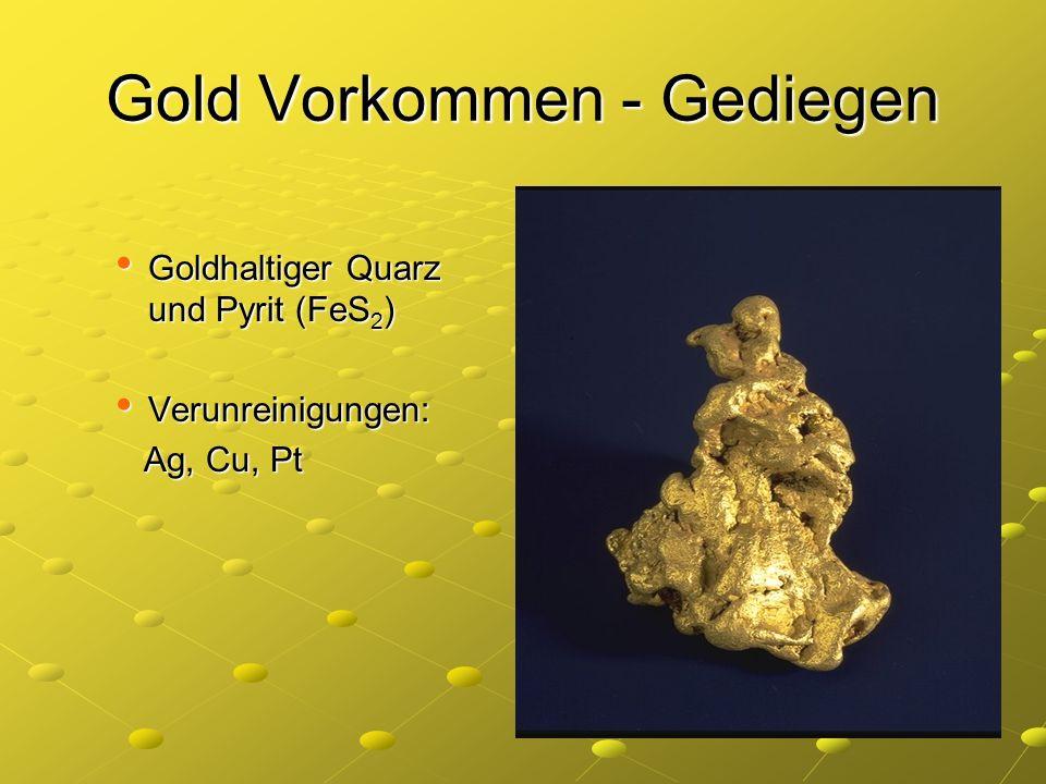 Gold Vorkommen - Gediegen Goldhaltiger Quarz und Pyrit (FeS 2 ) Goldhaltiger Quarz und Pyrit (FeS 2 ) Verunreinigungen: Verunreinigungen: Ag, Cu, Pt A