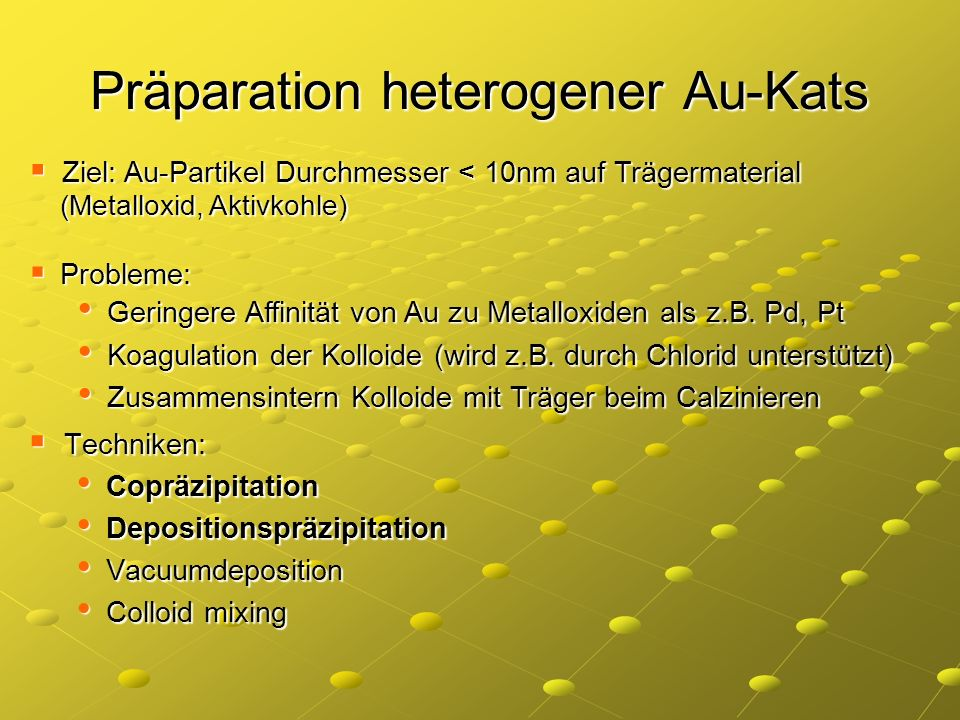 Präparation heterogener Au-Kats Techniken: Techniken: Copräzipitation Copräzipitation Depositionspräzipitation Depositionspräzipitation Vacuumdepositi