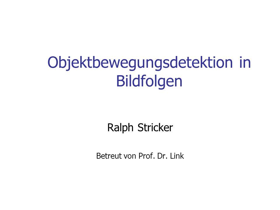Objektbewegungsdetektion in Bildfolgen Ralph Stricker Betreut von Prof. Dr. Link
